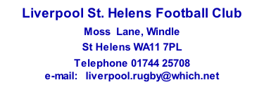 Liverpool St. Helens Football Club Moss  Lane, Windle  St Helens WA11 7PL Telephone 01744 25708 e-mail:   liverpool.rugby@which.net